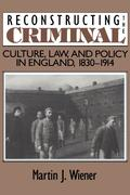 Reconstructing the Criminal: Culture, Law, and Policy in England, 1830 1914