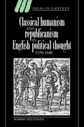 Classical Humanism and Republicanism in English Political Thought, 1570 1640