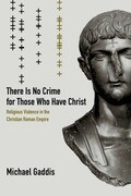 There Is No Crime for Those Who Have Christ: Religious Violence in the Christian Roman Empire