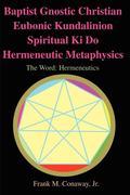 Baptist Gnostic Christian Eubonic Kundalinion Spiritual Ki Do Hermeneutic Metaphysics: The Word: Hermeneutics Volume 1, Issue 1