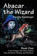 Abacar the Wizard: Book One: A Tale of Magic, War, Elves, Goblins, Orcs, Monsters, Fantasy, and Adventure