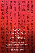 Way Learning Politics: Essays on the Confucian Intellectual