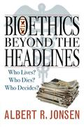 Bioethics Beyond the Headlines: Who Lives? Who Dies? Who Decides?