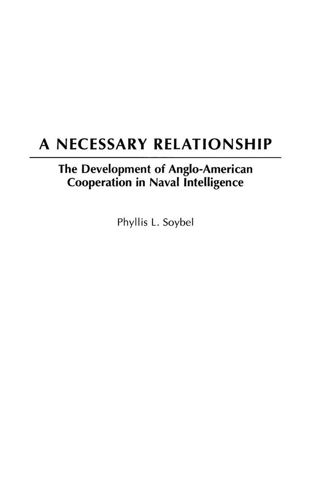 A Necessary Relationship: The Development of Anglo-American Cooperation in Naval Intelligence als Buch