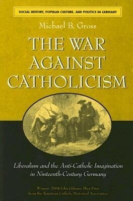 The War Against Catholicism: Liberalism and the Anti-Catholic Imagination in Nineteenth-Century Germany als Taschenbuch