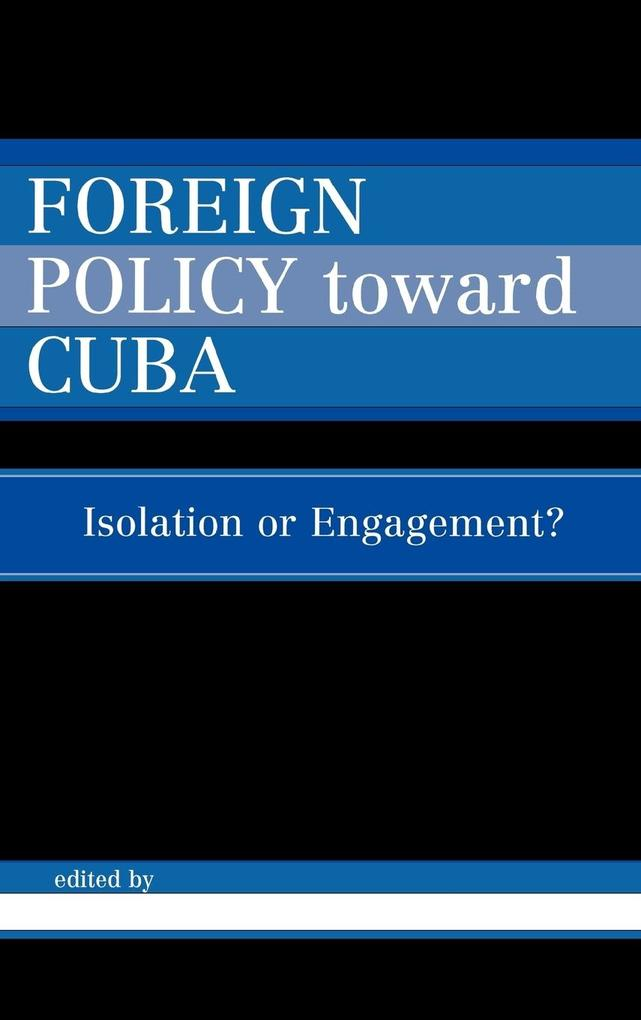 Foreign Policy Toward Cuba: Isolation or Engagement? als Buch