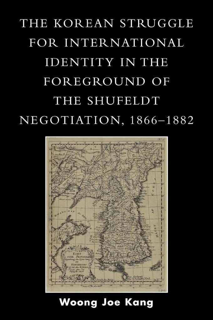 Korean Struggle for International Identity in the Foreground of the Shufeldt Negotiation, 1866-1882 als Taschenbuch