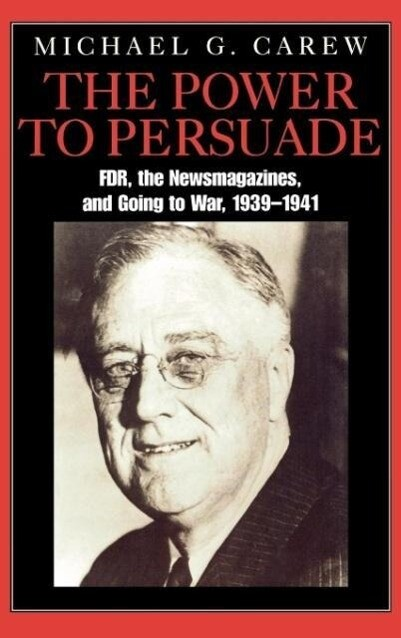 The Power to Persuade: Fdr, the Newsmagazines, and Going to War, 1939-1941 als Buch