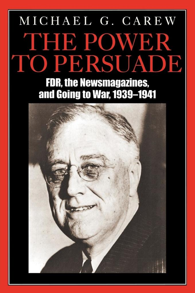 The Power to Persuade: FDR, the Newsmagazines, and Going to War, 1939-1941 als Taschenbuch