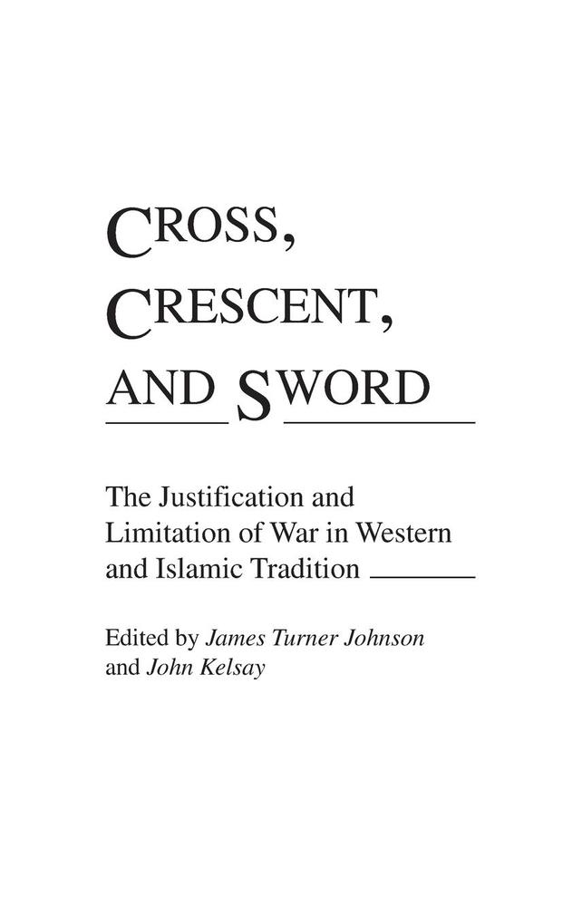 Cross, Crescent, and Sword: The Justification and Limitation of War in Western and Islamic Tradition als Buch