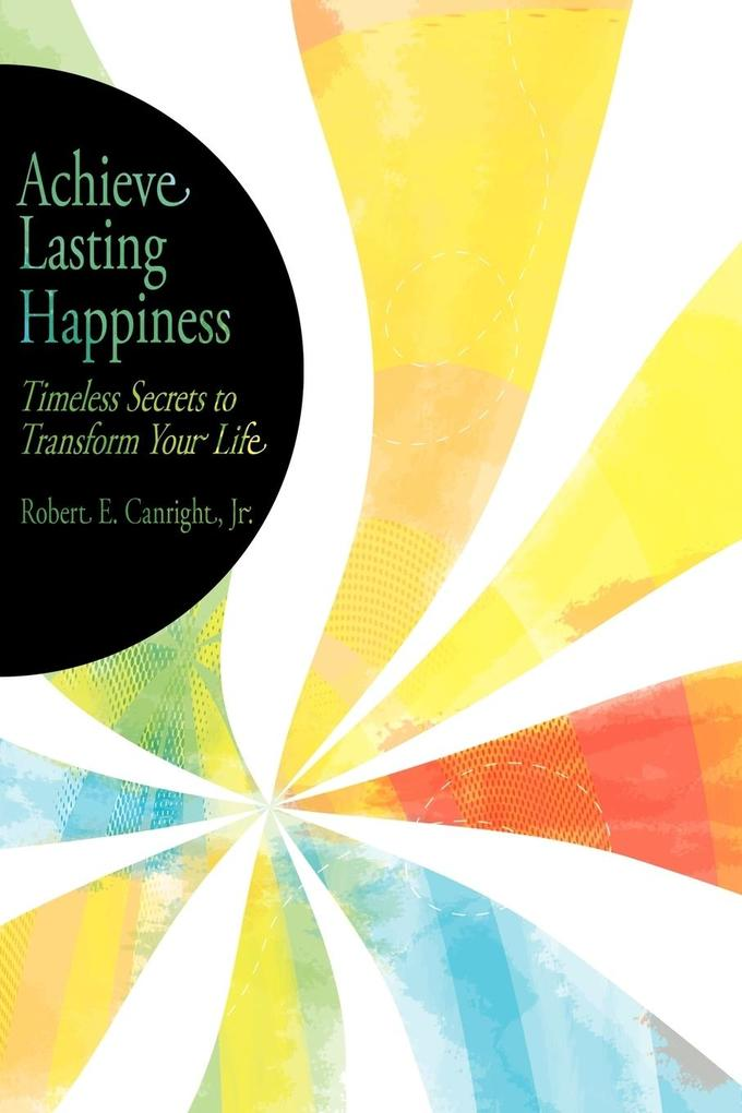 Achieve Lasting Happiness: Timeless Secrets to Transform Your Life als Taschenbuch