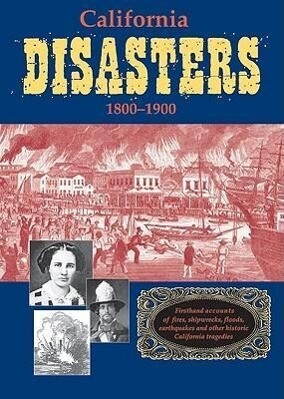 California Disasters 1800-1900: Firsthand Accounts of Fires, Shipwrecks, Floods, Earthquakes, and Other Historic California Tragedies als Taschenbuch