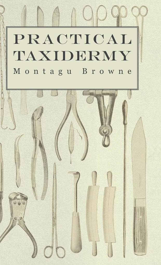 Practical Taxidermy - A Manual of Instruction to the Amateur in Collecting, Preserving, and Setting up Natural History Specimens of All Kinds. To Which is Added a Chapter Upon the Pictorial Arrangement of Museums als Buch