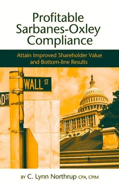 Profitable Sarbanes-Oxley Compliance: Attain Improved Shareholder Value and Bottom-Line Results als Buch
