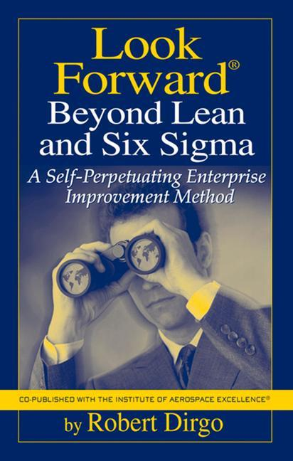 Look Forward Beyond Lean and Six SIGMA: A Self-Perpetuating Enterprise Improvement Method als Buch