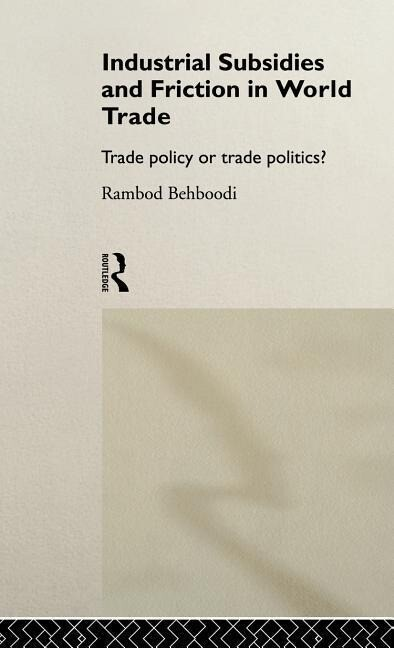 Industrial Subsidies and Friction in World Trade: Trade Policies or Trade Politics? als Buch