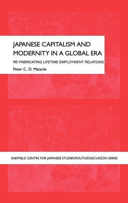 Japanese Capitalism and Modernity in a Global Era: Refabricating Lifetime Employment Relations als Buch