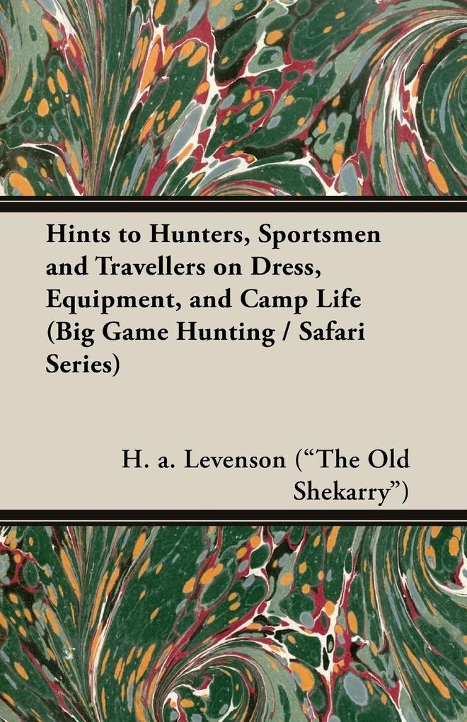 Hints to Hunters, Sportsmen and Travellers on Dress, Equipment, and Camp Life (Big Game Hunting / Safari Series) als Taschenbuch