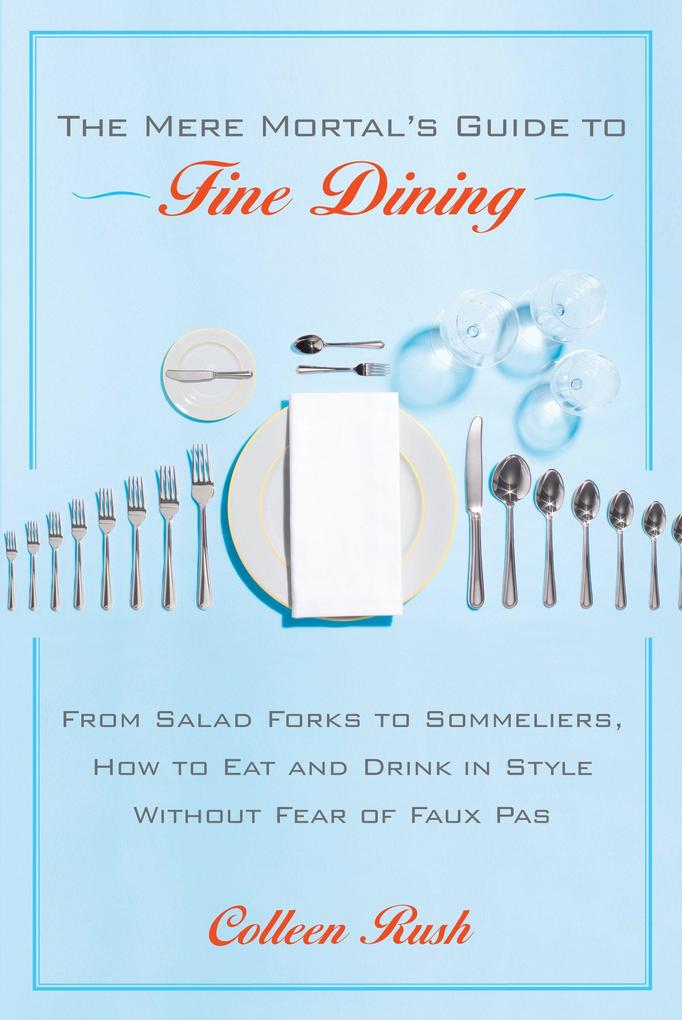 The Mere Mortal's Guide to Fine Dining: From Salad Forks to Sommeliers, How to Eat and Drink in Style Without Fear of Faux Pas als Taschenbuch