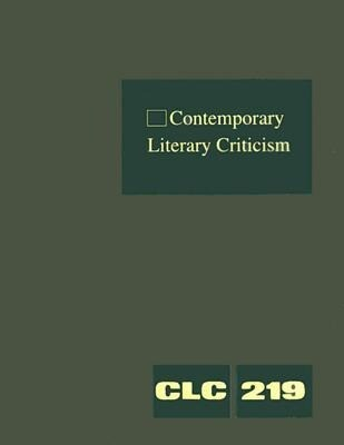 Contemporary Literary Criticism, Volume 219: Criticism of the Works of Today's Novelists, Poets, Playwrights, Short Story Writers, Scriptwriters, and als Buch