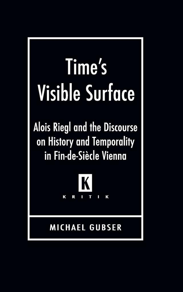 Time's Visible Surface: Alois Riegl and the Discourse on History and Temporality in Fin-de-Siecle Vienna als Buch