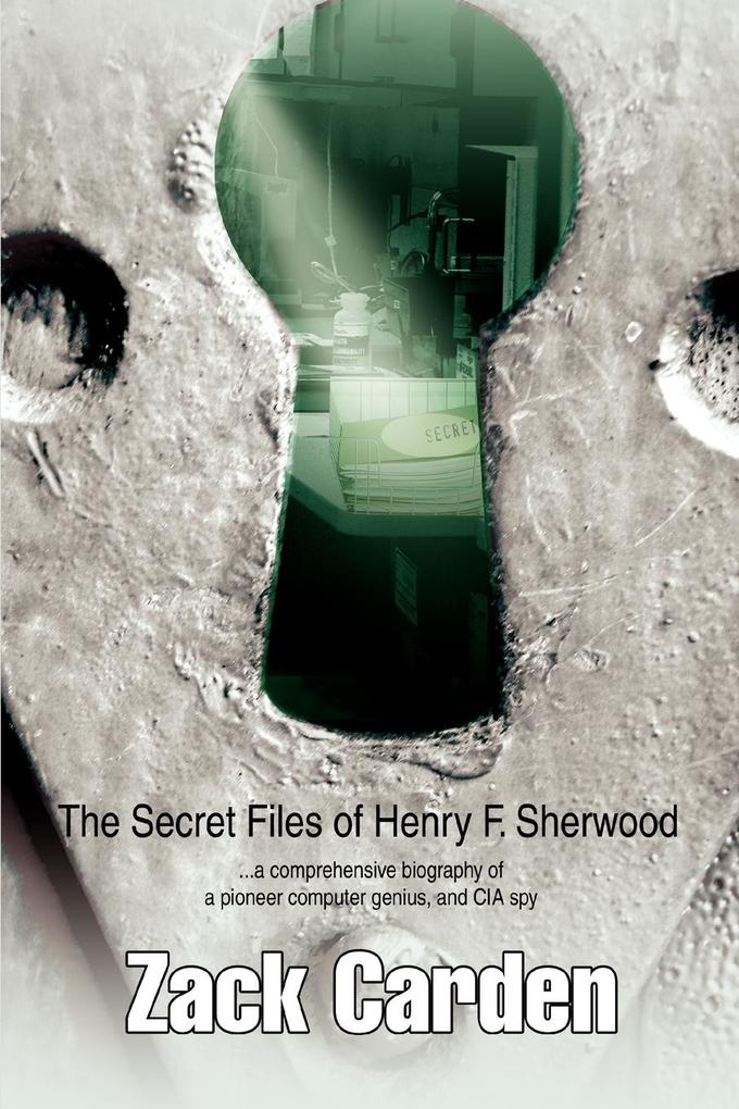 The Secret Files of Henry F. Sherwood: ...a Comprehensive Biography of a Pioneer Computer Genius, and CIA Spy als Buch