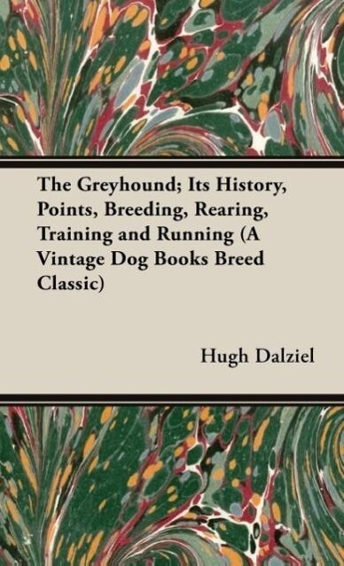 The Greyhound; Its History, Points, Breeding, Rearing, Training and Running (A Vintage Dog Books Breed Classic) als Buch