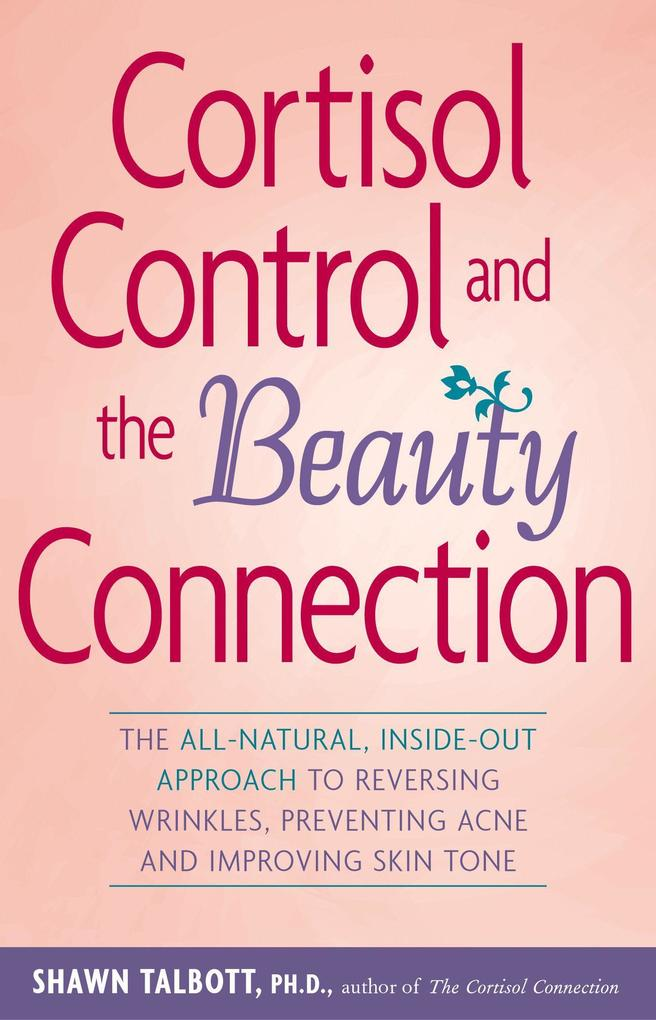 Cortisol Control and the Beauty Connection: The All-Natural, Inside-Out Approach to Reversing Wrinkles, Preventing Acne and Improving Skin Tone als Taschenbuch