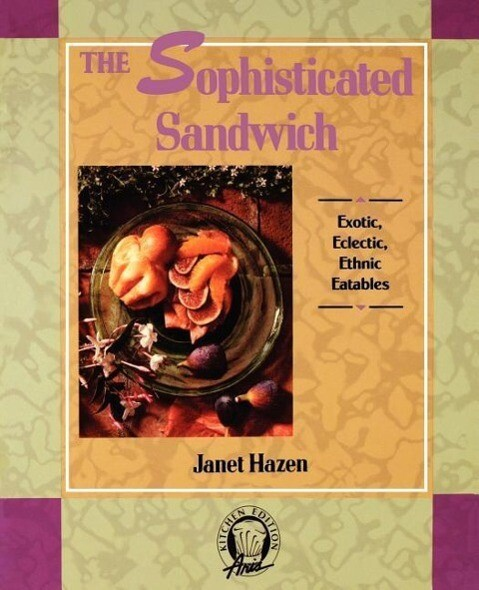 The Sophisticated Sandwich: Exotic, Eclectic, Ethnic Eatables als Taschenbuch