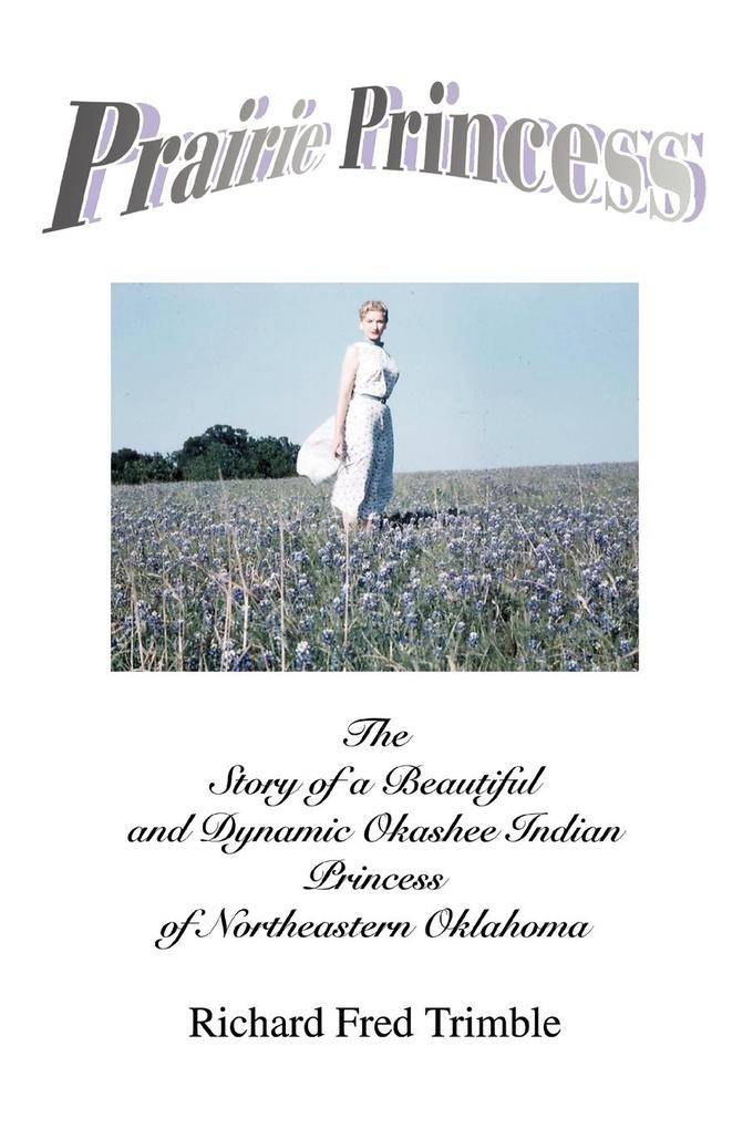 Prairie Princess: The Story of a Beautiful and Dynamic Okashee Indian Princess of Northeastern Oklahoma als Buch