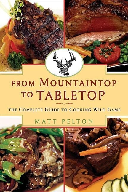 From Mountain Top to Table Top: The Complete Guide to Cooking Wild Game als Taschenbuch