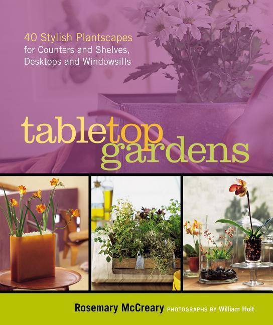 Tabletop Gardens: 40 Stylish Plantscapes for Counters and Shelves, Desktops and Windowsills als Taschenbuch