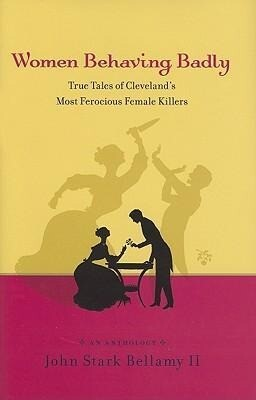 Women Behaving Badly: True Tales of Cleveland's Most Ferocious Female Killers: An Anthology als Buch