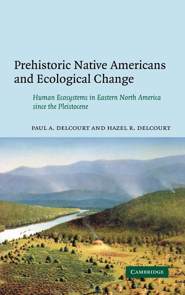 Prehistoric Native Americans and Ecological Change: Human Ecosystems in Eastern North America Since the Pleistocene als Buch