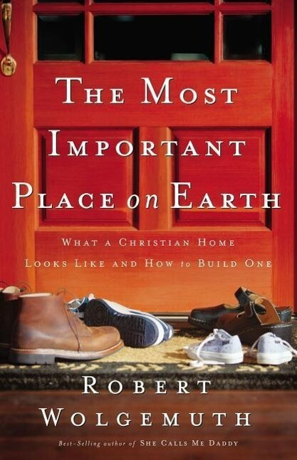 The Most Important Place on Earth: What a Christian Home Looks Like and How to Build One als Taschenbuch