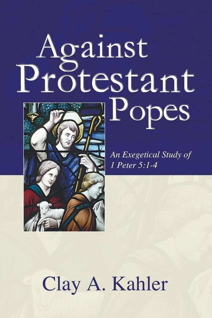 Against Protestant Popes: An Exegetical Study of 1 Peter 5:1-4 als Taschenbuch