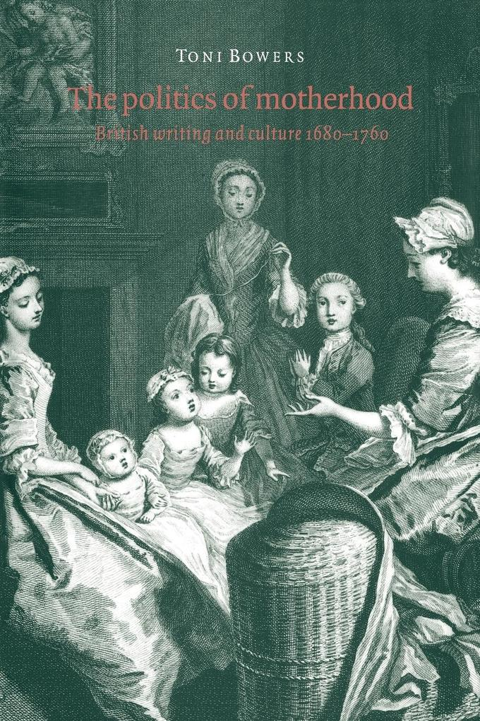 The Politics of Motherhood: British Writing and Culture, 1680 1760 als Buch