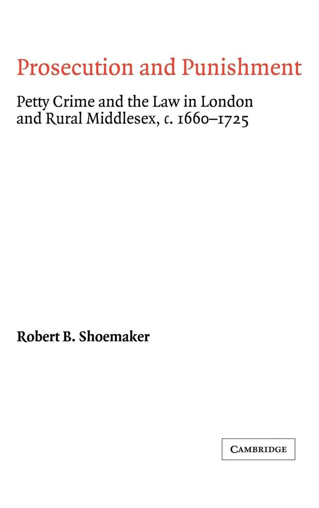 Prosecution and Punishment: Petty Crime and the Law in London and Rural Middlesex, C.1660 1725 als Buch
