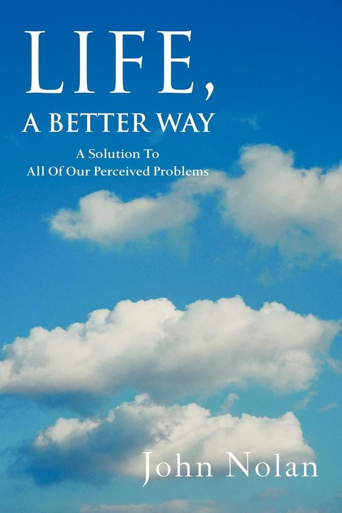 Life, a Better Way: A Solution to All of Our Perceived Problems als Taschenbuch