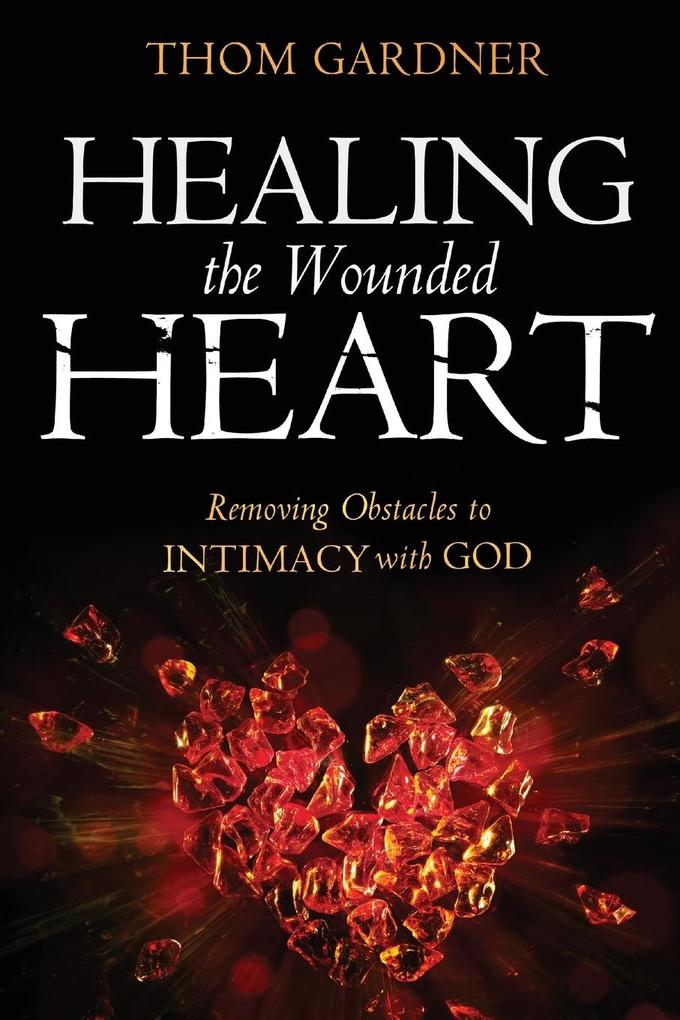 Healing the Wounded Heart: Removing Obstacles to Intimacy with God als Taschenbuch