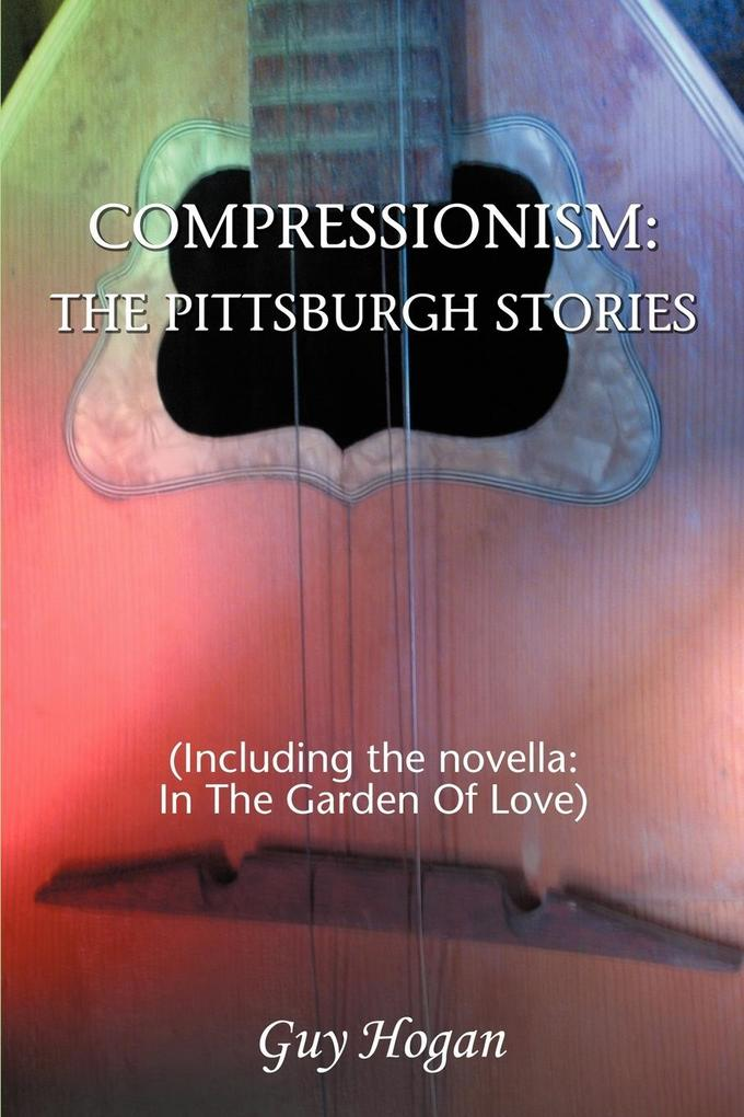 Compressionism: The Pittsburgh Stories: (Including the Novella: In the Garden of Love) als Buch