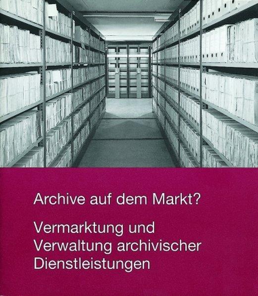 Archive auf dem Markt? Vermarktung und Verwaltung archivischer Dienstleistungen als Buch