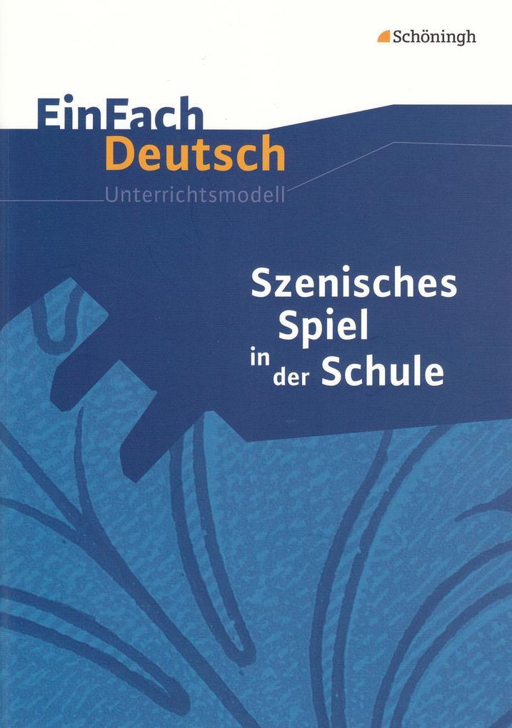 Szenisches Spiel in der Schule. EinFach Deutsch Unterrichtsmodelle als Buch