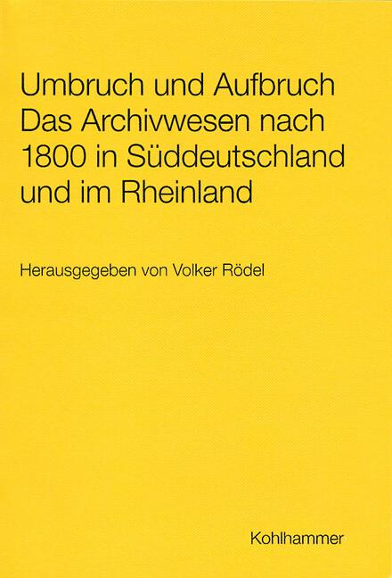 Umbruch und Aufbruch Das Archivwesen nach 1800 in Süddeutschland und im Rheinland als Buch