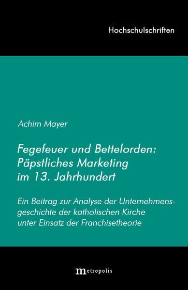 Fegefeuer und Bettelorden: Päpstliches Marketing im 13. Jahrhundert als Buch