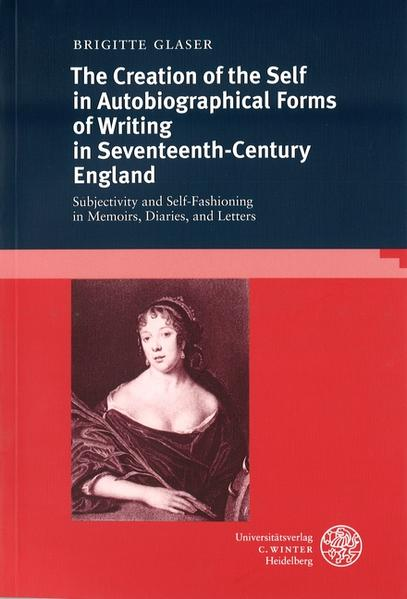 The Creation of the Self in Autobiographical Forms of Writing in Seventeenth-Century England als Buch