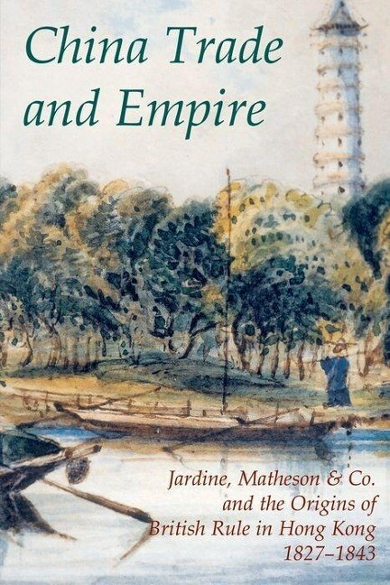 China Trade and Empire: Jardine, Matheson & Co. and the Origins of British Rule in Hong Kong, 1827-1843 als Buch