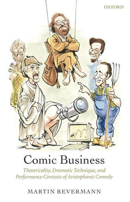 Comic Business: Theatricality, Dramatic Technique, and Performance Contexts of Aristophanic Comedy als Buch
