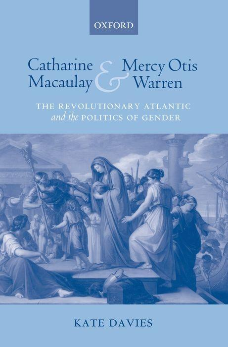 Catharine Macaulay and Mercy Otis Warren: The Revolutionary Atlantic and the Politics of Gender als Buch
