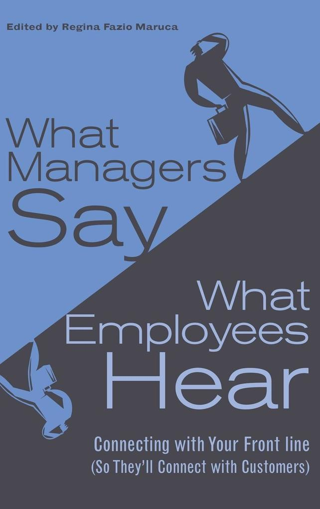 What Managers Say, What Employees Hear: Connecting with Your Front Line (So They'll Connect with Customers) als Buch
